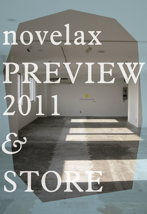 「novelax PREVIEW 2011 + STORE 9組のデザイナーによる新作展示会 in CLASKA」 | 展示・販売